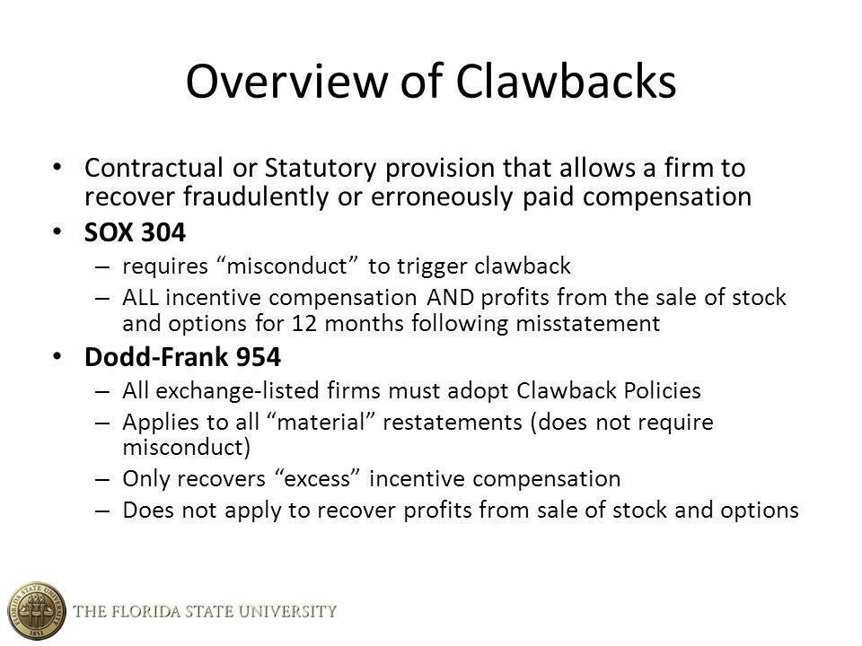 Overview of Clawbacks Contractual or Statutory provision that allows a firm to recover fraudulently or erroneously paid compensation SOX 304 – requires misconduct to trigger clawback – ALL incentive compensation AND profits from the sale of stock and options for 12 months following misstatement Dodd-Frank 954 – All exchange-listed firms must adopt Clawback Policies – Applies to all material restatements (does not require misconduct) – Only recovers excess incentive compensation – Does not apply to recover profits from sale of stock and options