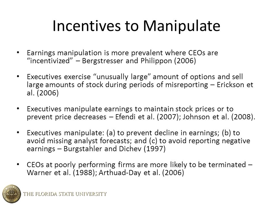 Incentives to Manipulate Earnings manipulation is more prevalent where CEOs are incentivized – Bergstresser and Philippon (2006) Executives exercise unusually large amount of options and sell large amounts of stock during periods of misreporting – Erickson et al.