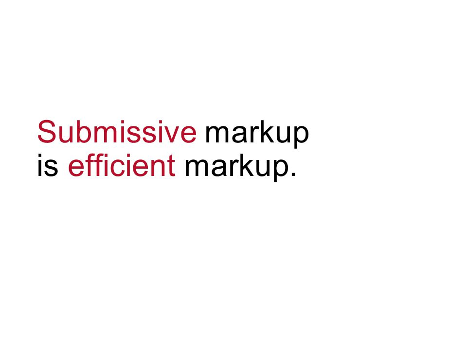 Submissive markup is efficient markup.