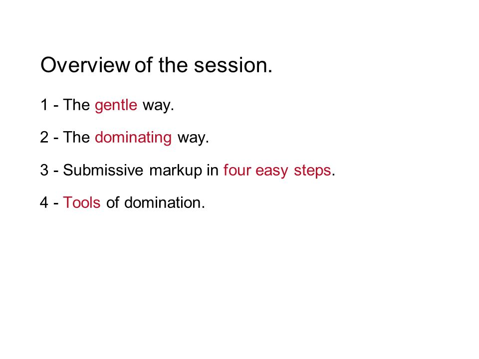 Overview of the session. 1 - The gentle way. 2 - The dominating way. 3 - Submissive markup in four easy steps. 4 - Tools of domination.