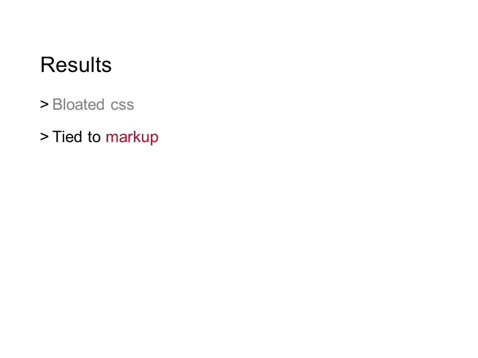 Results  Bloated css  Tied to markup