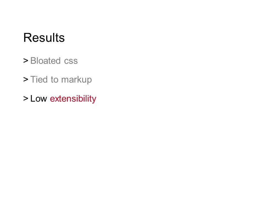 Results  Bloated css  Tied to markup  Low extensibility