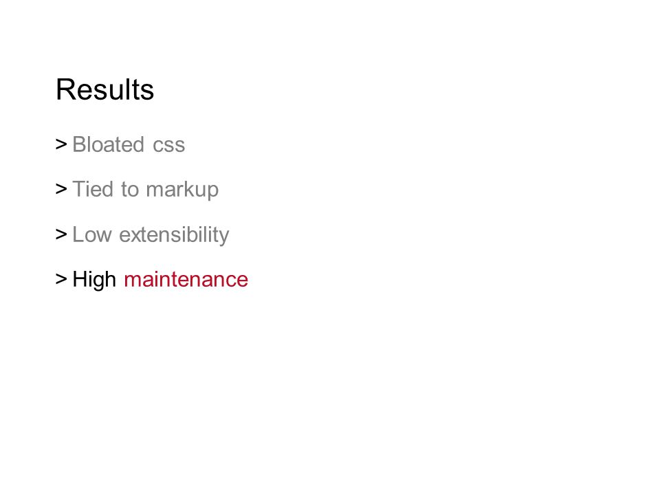 Results  Bloated css  Tied to markup  Low extensibility  High maintenance