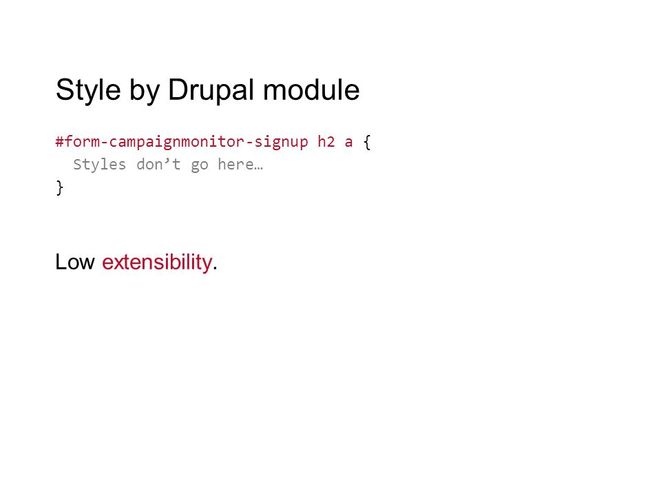 Style by Drupal module #form-campaignmonitor-signup h2 a { Styles don't go here… } Low extensibility.