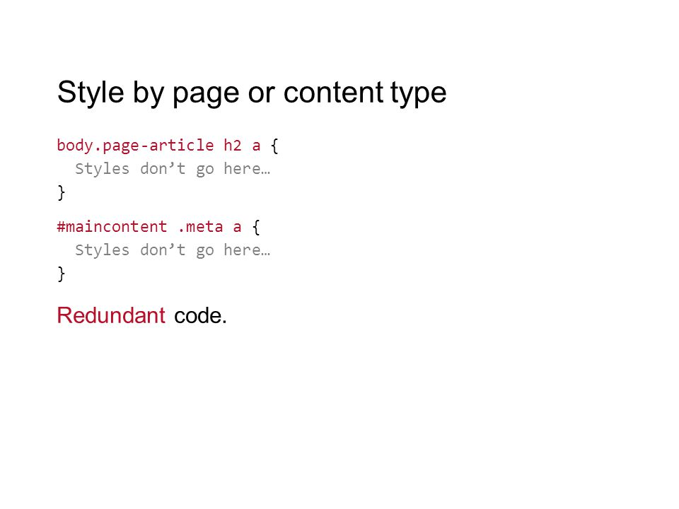 Style by page or content type body.page-article h2 a { Styles don't go here… } #maincontent.meta a { Styles don't go here… } Redundant code.