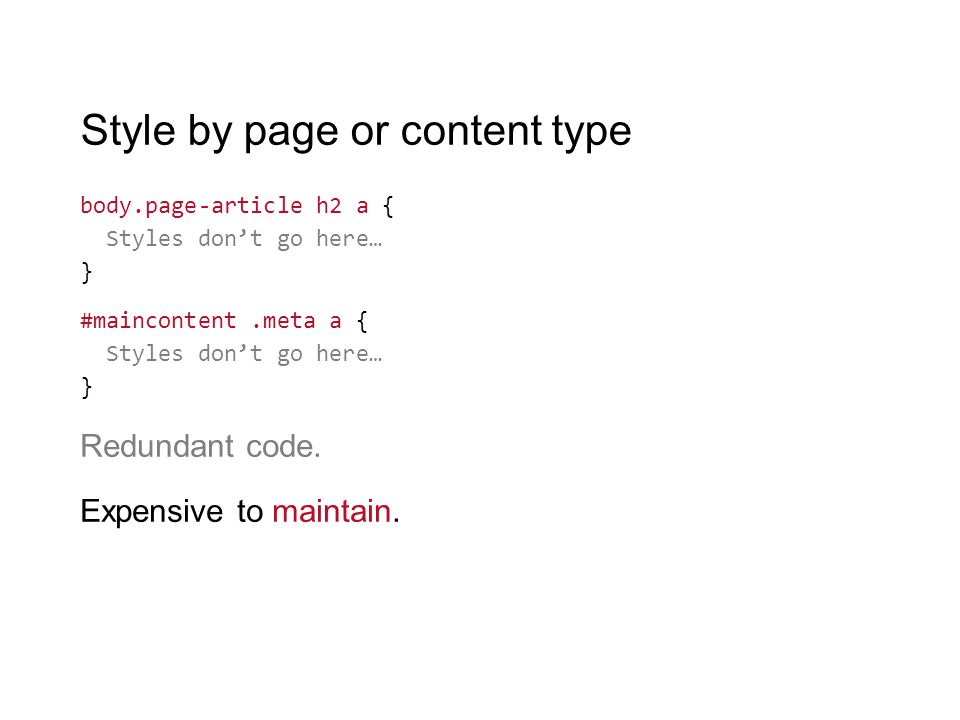 Style by page or content type body.page-article h2 a { Styles don't go here… } #maincontent.meta a { Styles don't go here… } Redundant code. Expensive