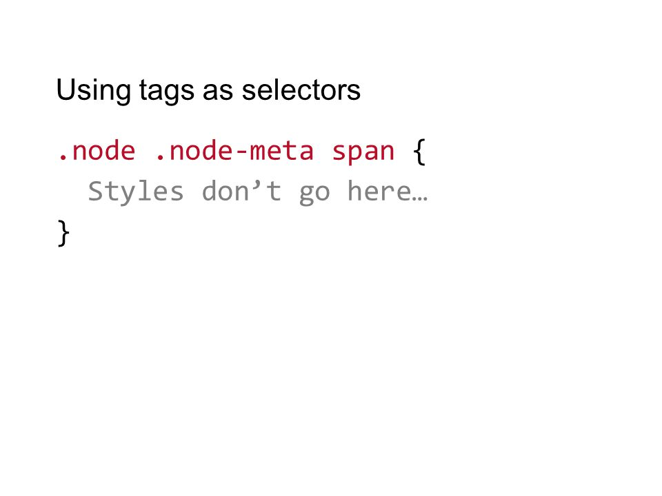 Using tags as selectors.node.node-meta span { Styles don't go here… }