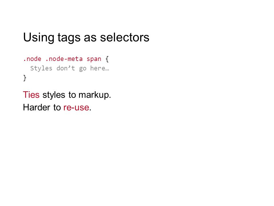 Using tags as selectors.node.node-meta span { Styles don't go here… } Ties styles to markup. Harder to re-use.
