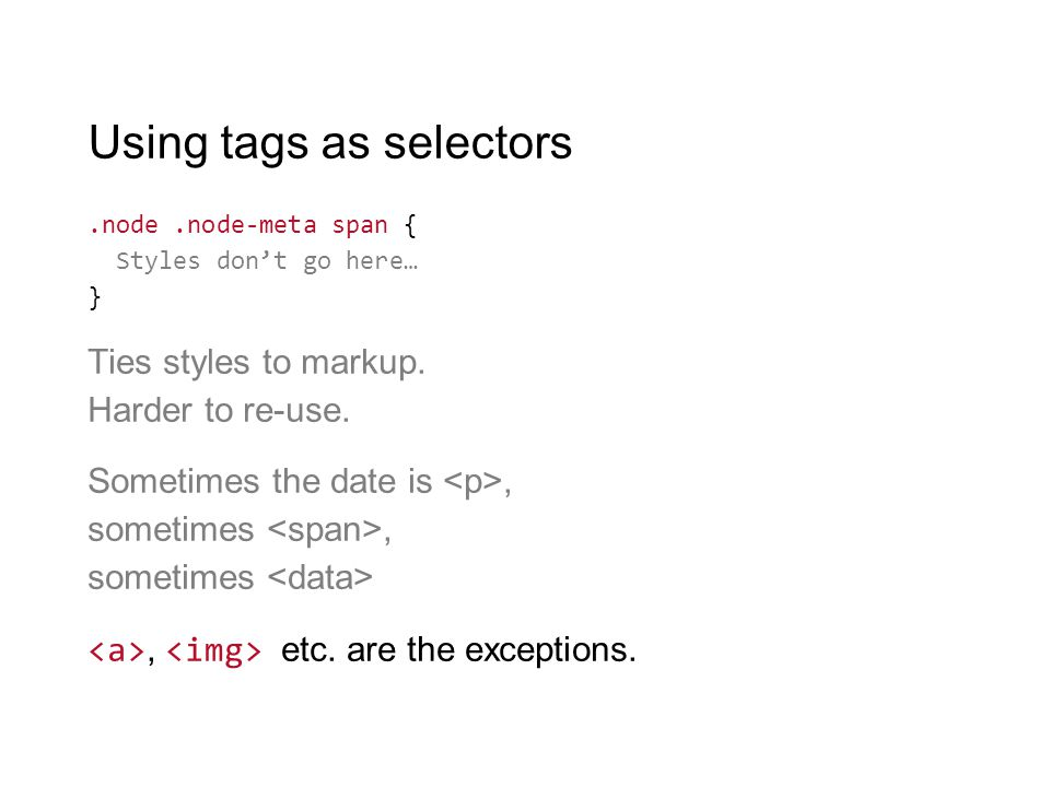 Using tags as selectors.node.node-meta span { Styles don't go here… } Ties styles to markup. Harder to re-use. Sometimes the date is, sometimes, somet