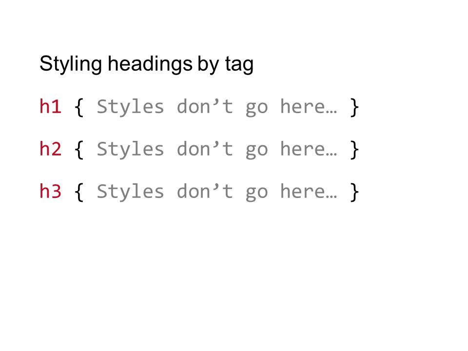 Styling headings by tag h1 { Styles don't go here… } h2 { Styles don't go here… } h3 { Styles don't go here… }