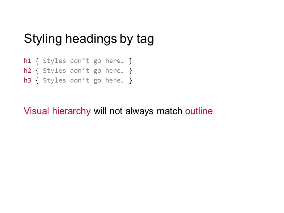 Styling headings by tag h1 { Styles don't go here… } h2 { Styles don't go here… } h3 { Styles don't go here… } Visual hierarchy will not always match