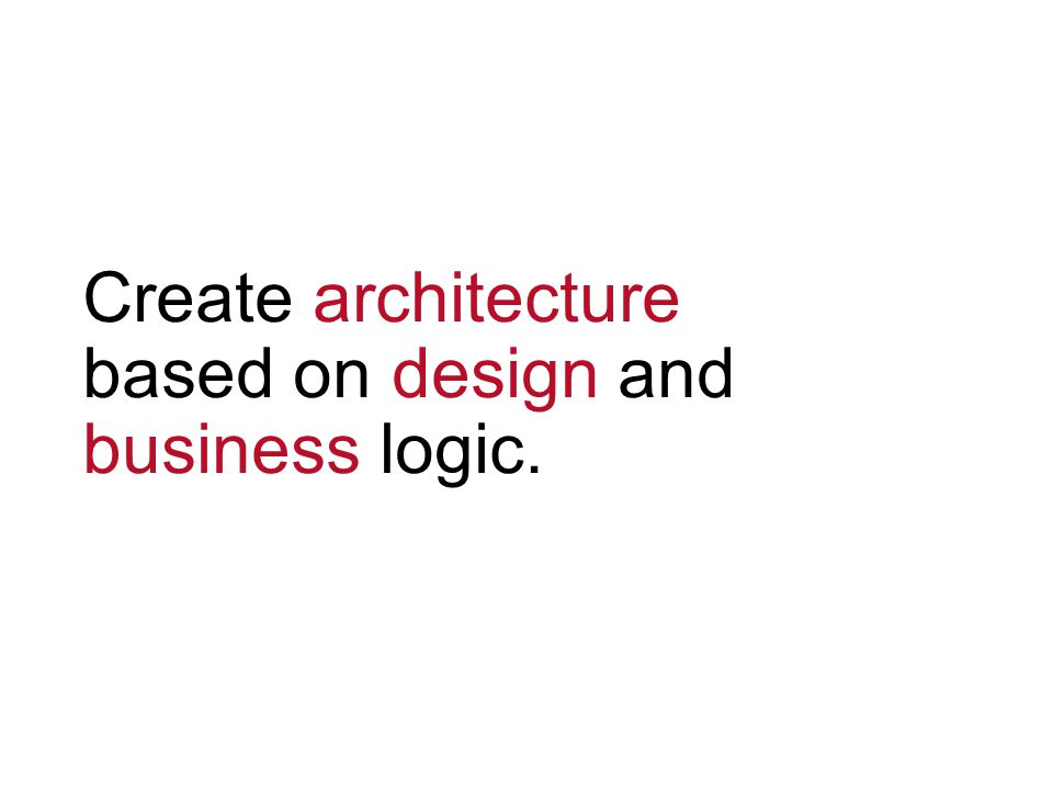 Create architecture based on design and business logic.