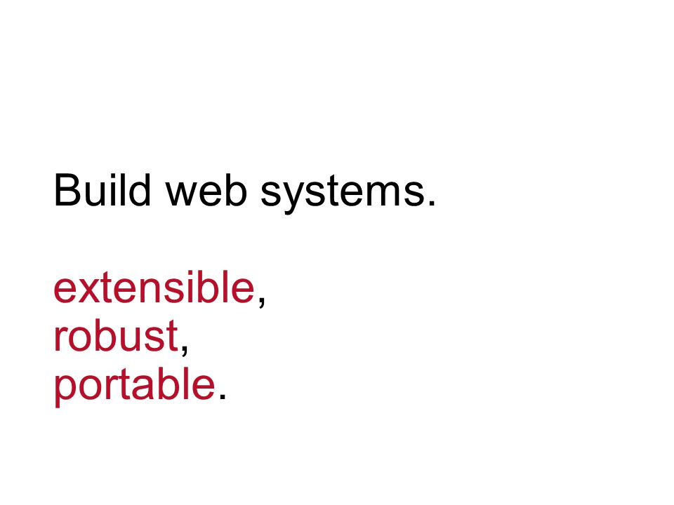 Build web systems. extensible, robust, portable.