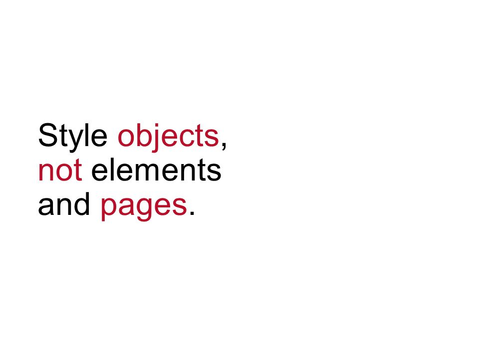 Style objects, not elements and pages.