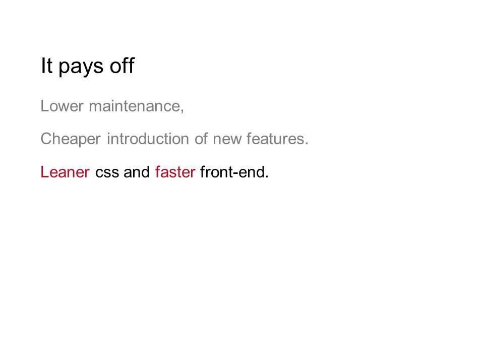 It pays off Lower maintenance, Cheaper introduction of new features. Leaner css and faster front-end.