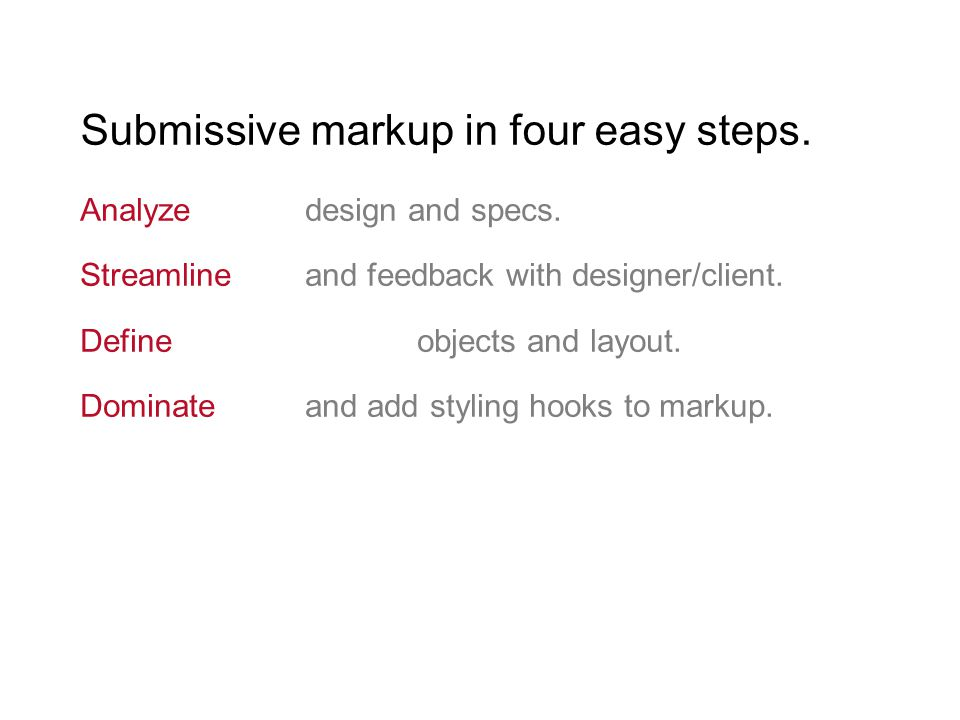 Submissive markup in four easy steps. Analyze design and specs. Streamline and feedback with designer/client. Define objects and layout. Dominateand a