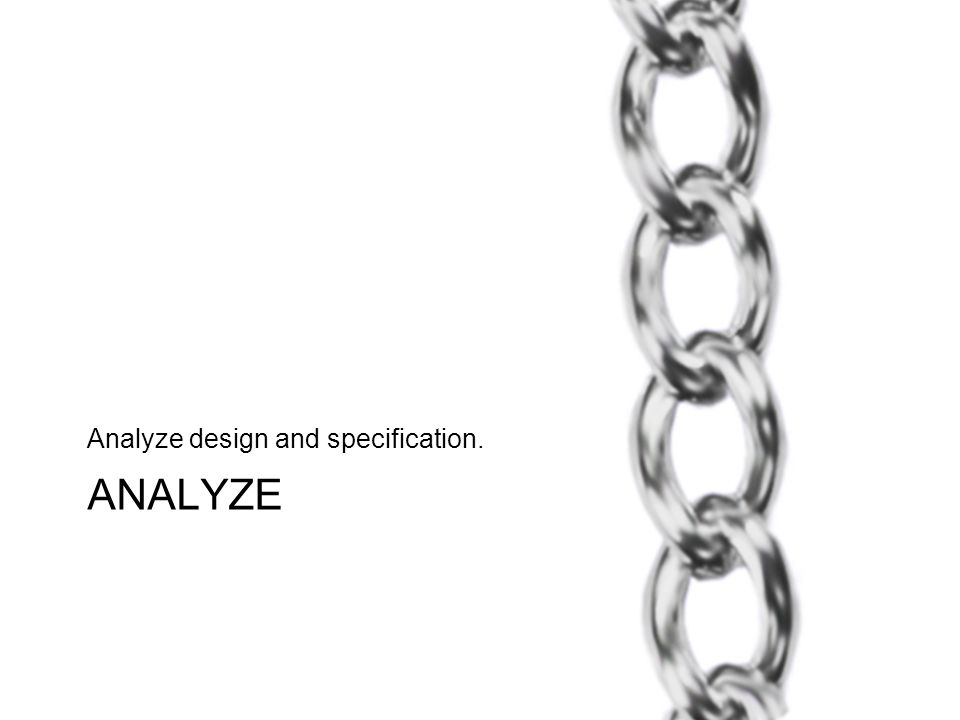ANALYZE Analyze design and specification.