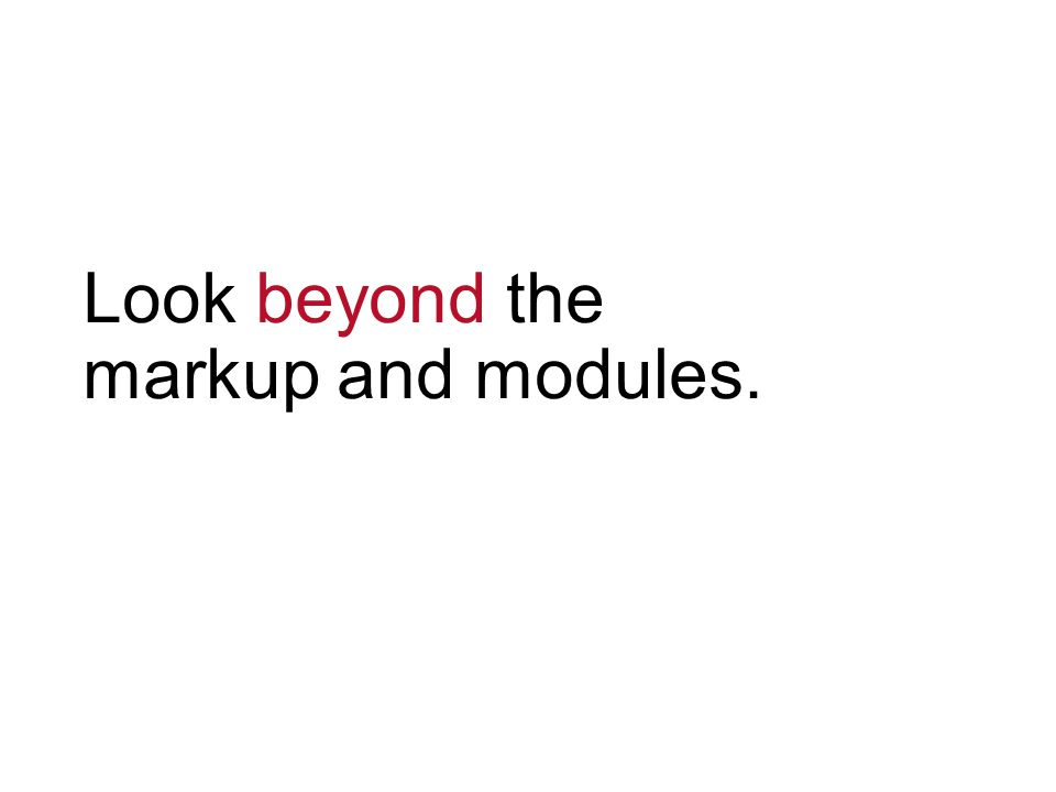Look beyond the markup and modules.