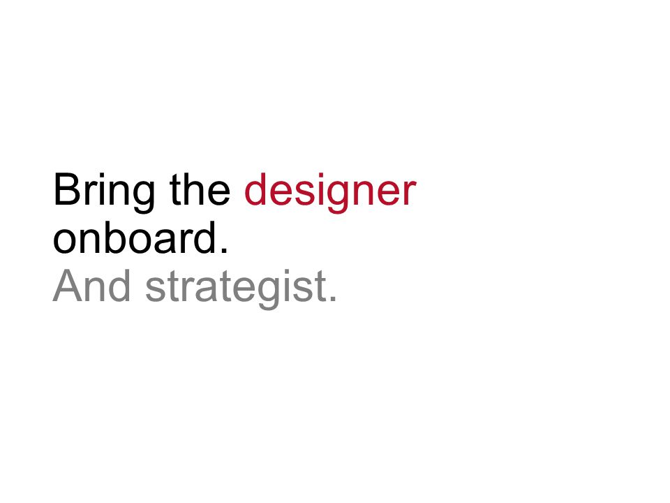 Bring the designer onboard. And strategist.
