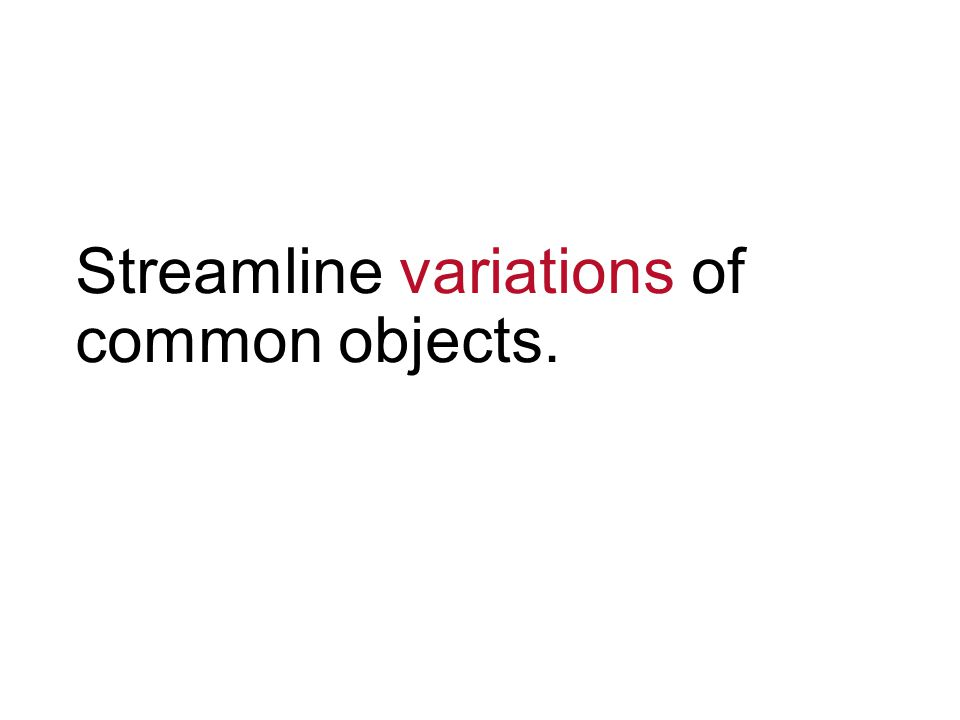 Streamline variations of common objects.