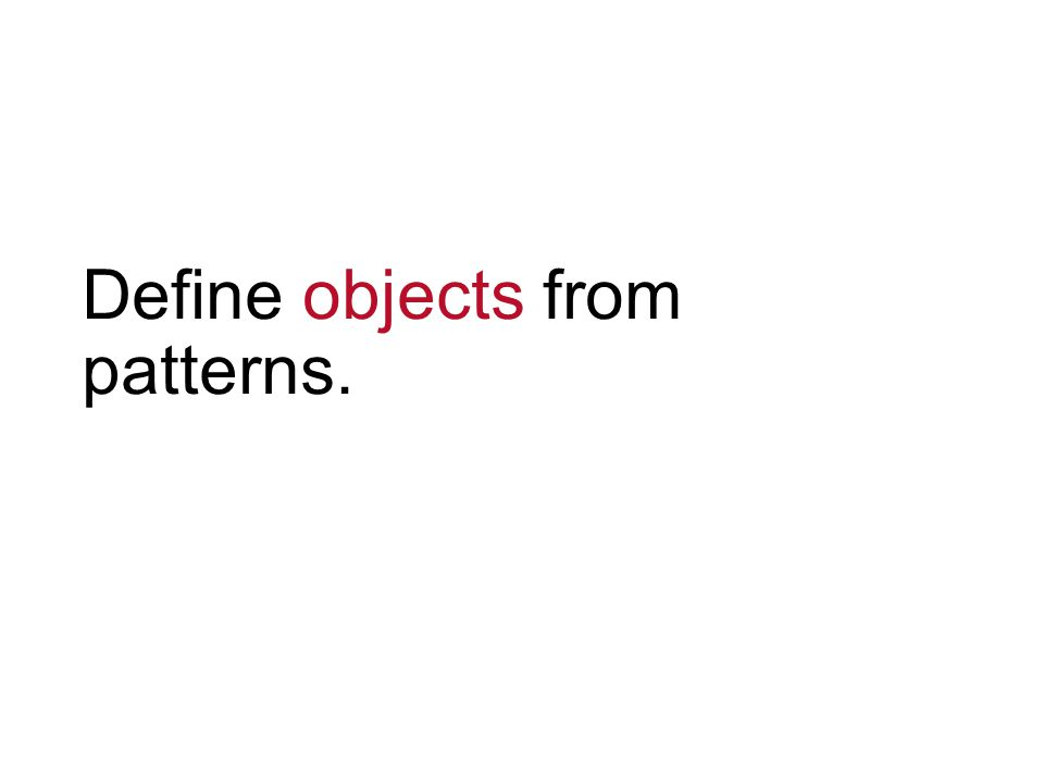 Define objects from patterns.