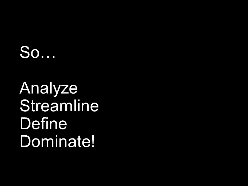 So… Analyze Streamline Define Dominate!