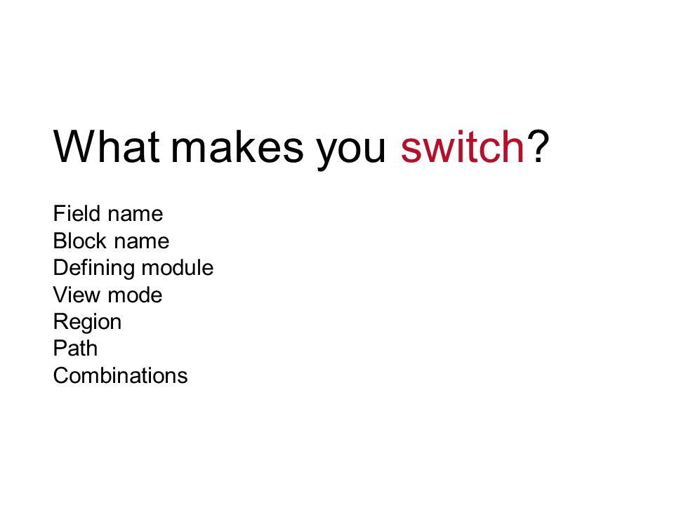 What makes you switch? Field name Block name Defining module View mode Region Path Combinations