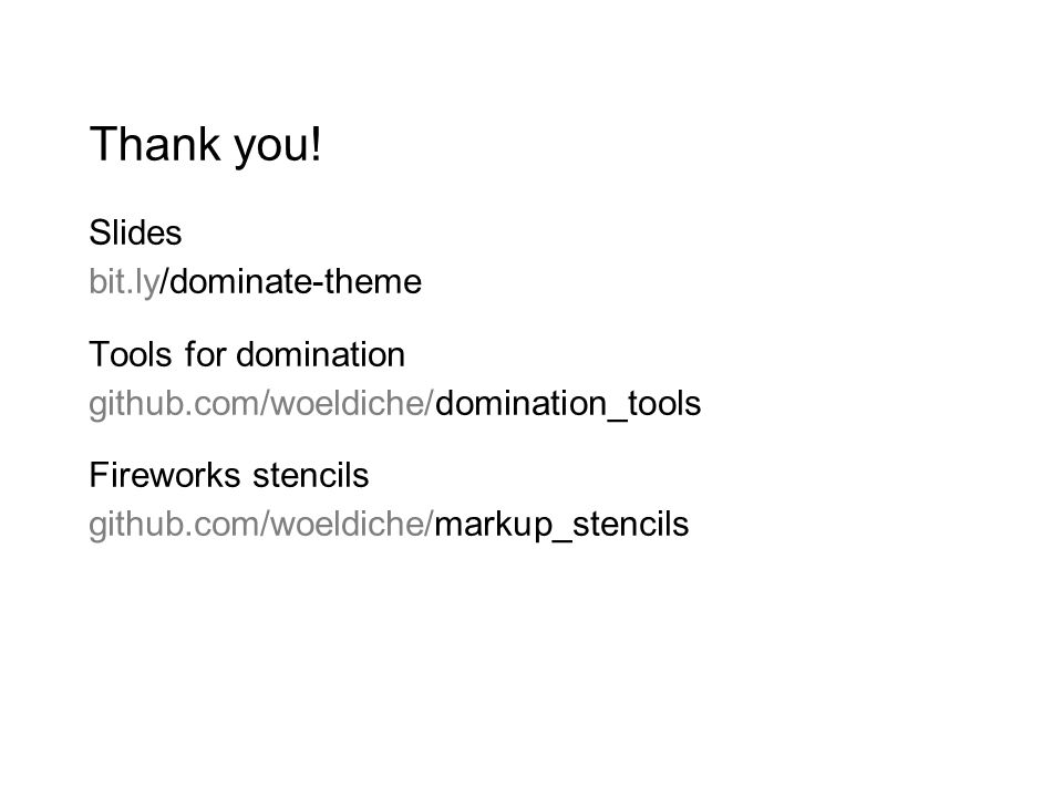 Thank you! Slides bit.ly/dominate-theme Tools for domination github.com/woeldiche/domination_tools Fireworks stencils github.com/woeldiche/markup_sten