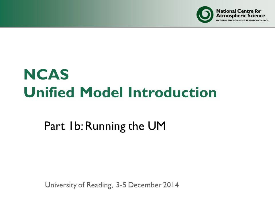 NCAS Unified Model Introduction Part 1b: Running the UM University of Reading, 3-5 December 2014