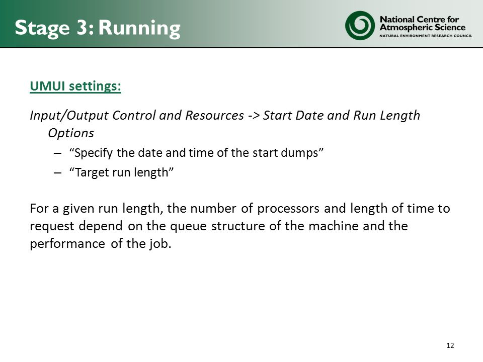Stage 3: Running UMUI settings: Input/Output Control and Resources -> Start Date and Run Length Options – Specify the date and time of the start dumps – Target run length For a given run length, the number of processors and length of time to request depend on the queue structure of the machine and the performance of the job.
