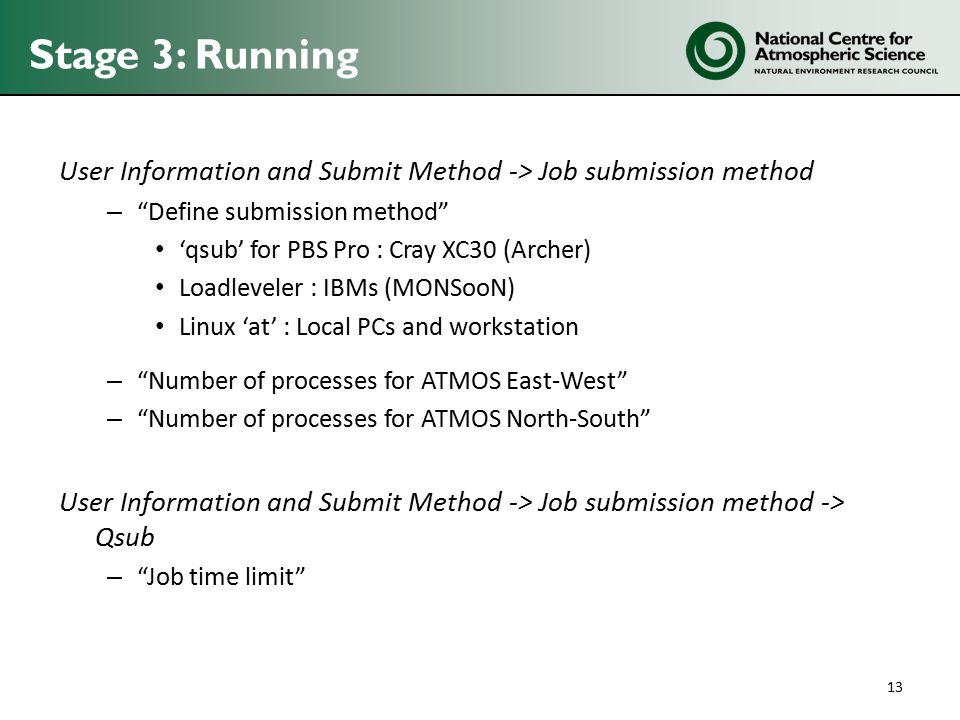 Stage 3: Running User Information and Submit Method -> Job submission method – Define submission method 'qsub' for PBS Pro : Cray XC30 (Archer) Loadleveler : IBMs (MONSooN) Linux 'at' : Local PCs and workstation – Number of processes for ATMOS East-West – Number of processes for ATMOS North-South User Information and Submit Method -> Job submission method -> Qsub – Job time limit 13