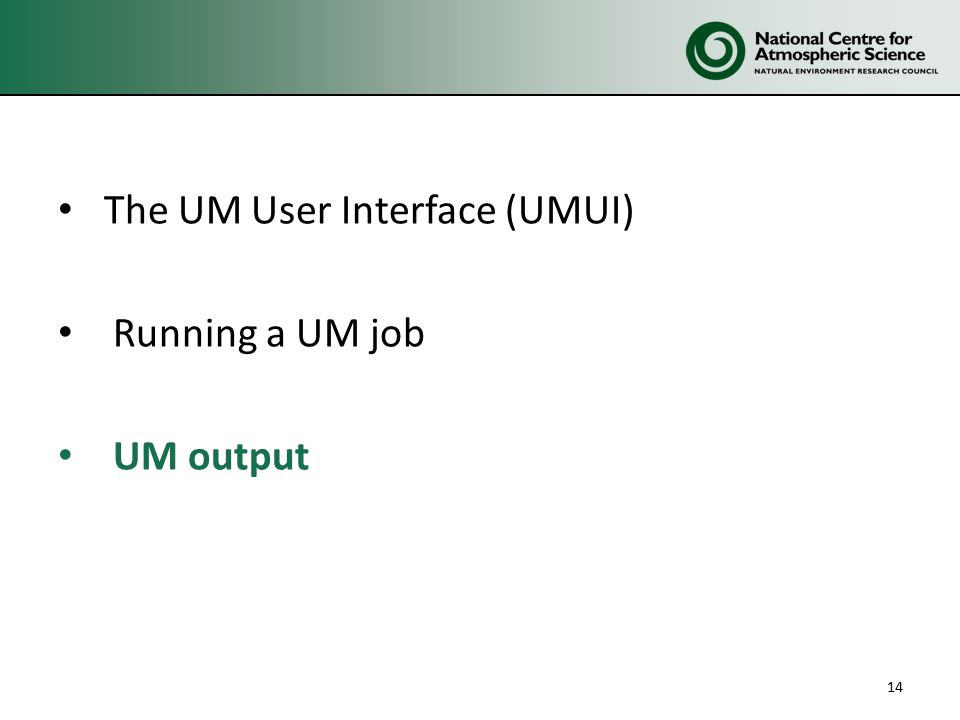 The UM User Interface (UMUI) Running a UM job UM output 14