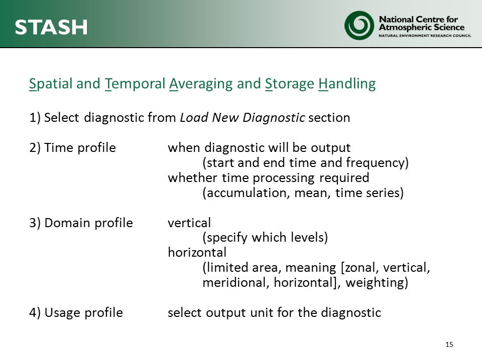 STASH Spatial and Temporal Averaging and Storage Handling 1) Select diagnostic from Load New Diagnostic section 2) Time profilewhen diagnostic will be output (start and end time and frequency) whether time processing required (accumulation, mean, time series) 3) Domain profile vertical (specify which levels) horizontal (limited area, meaning [zonal, vertical, meridional, horizontal], weighting) 4) Usage profile select output unit for the diagnostic 15