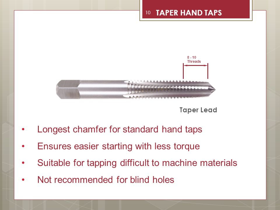 Longest chamfer for standard hand taps Ensures easier starting with less torque Suitable for tapping difficult to machine materials Not recommended fo