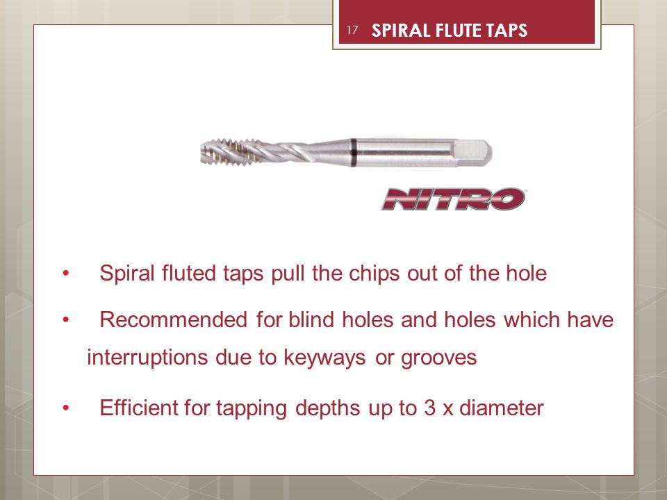 Spiral fluted taps pull the chips out of the hole Recommended for blind holes and holes which have interruptions due to keyways or grooves Efficient f