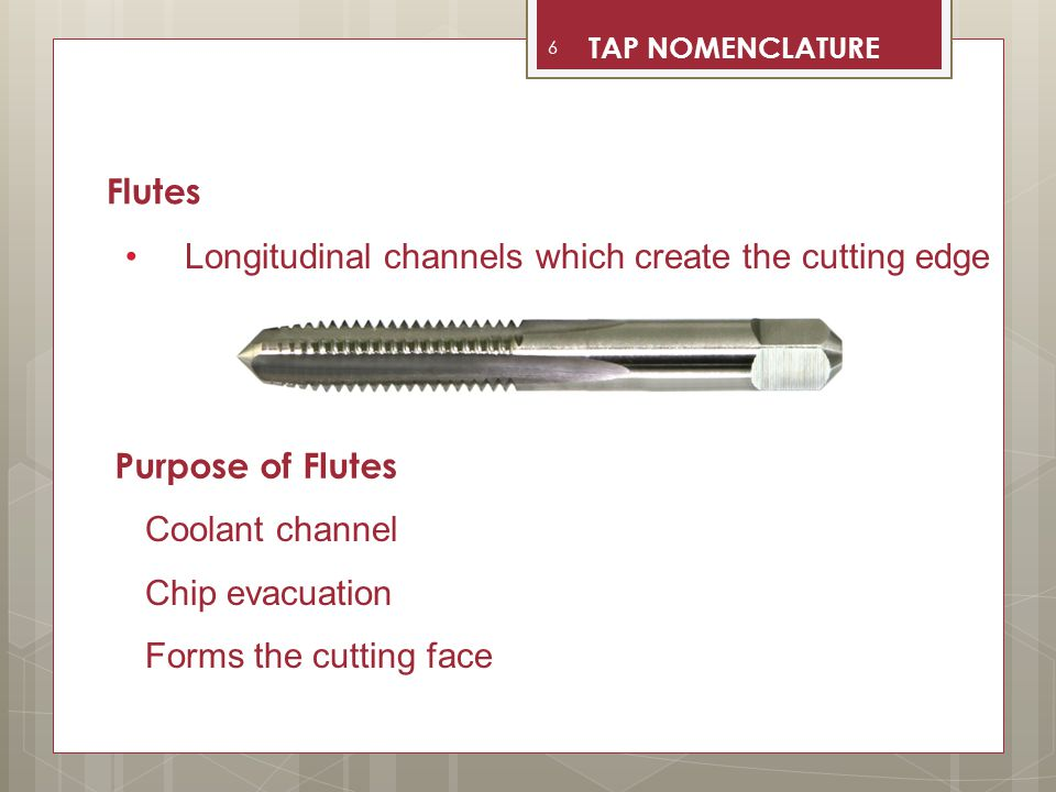 Additional flutes distribute the cutting action over a greater number of teeth Number of Flutes 7 TAP NOMENCLATURE
