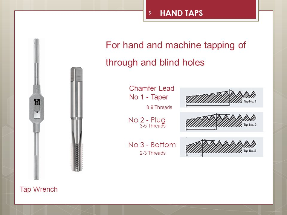 Longest chamfer for standard hand taps Ensures easier starting with less torque Suitable for tapping difficult to machine materials Not recommended for blind holes 8 - 10 Threads Taper Lead 10 TAPER HAND TAPS