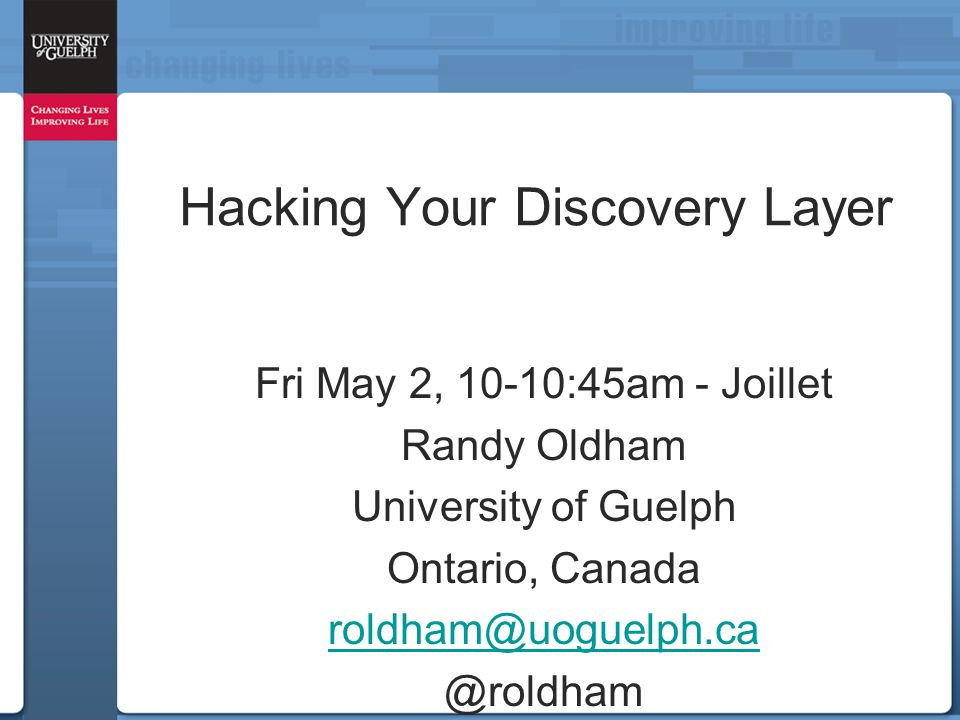 Hacking Your Discovery Layer Fri May 2, 10-10:45am - Joillet Randy Oldham University of Guelph Ontario, Canada roldham@uoguelph.ca @roldham