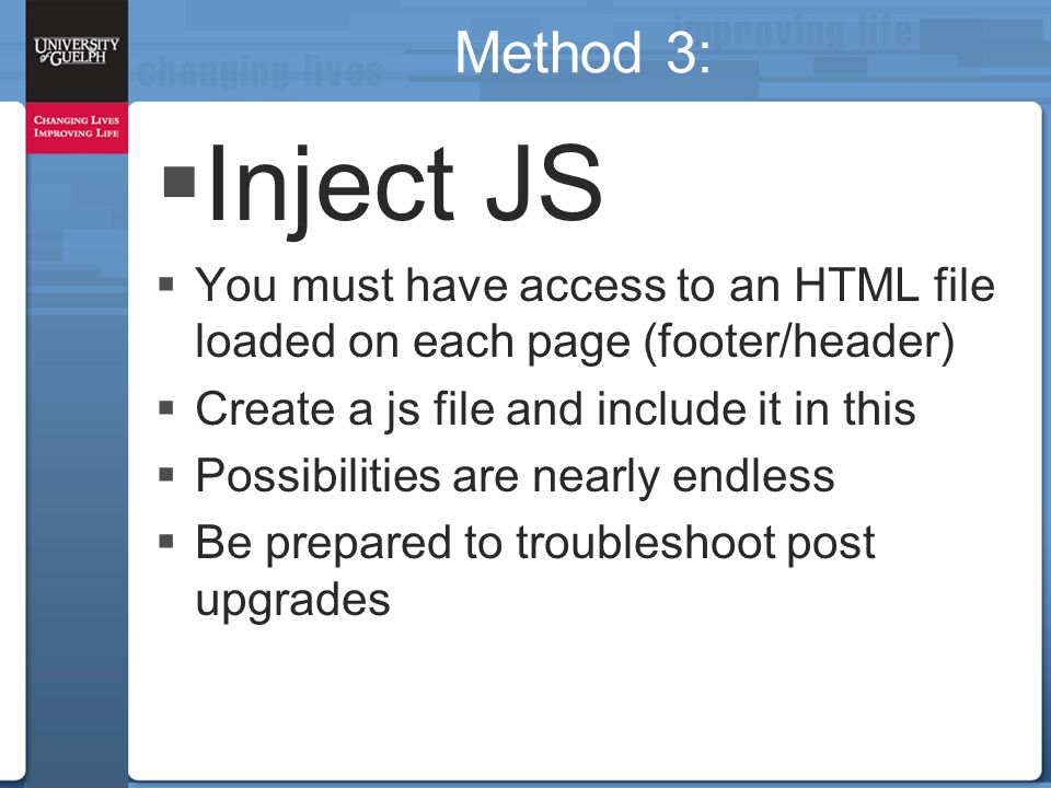 Method 3:  Inject JS  You must have access to an HTML file loaded on each page (footer/header)  Create a js file and include it in this  Possibilities are nearly endless  Be prepared to troubleshoot post upgrades