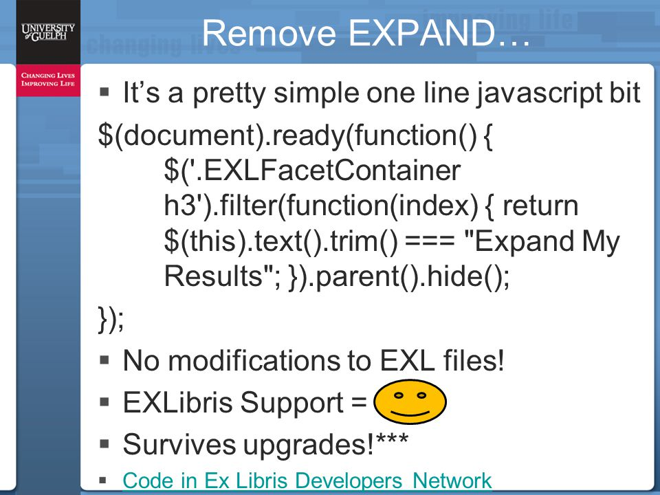 Remove EXPAND…  It's a pretty simple one line javascript bit $(document).ready(function() { $( .EXLFacetContainer h3 ).filter(function(index) { return $(this).text().trim() === Expand My Results ; }).parent().hide(); });  No modifications to EXL files.