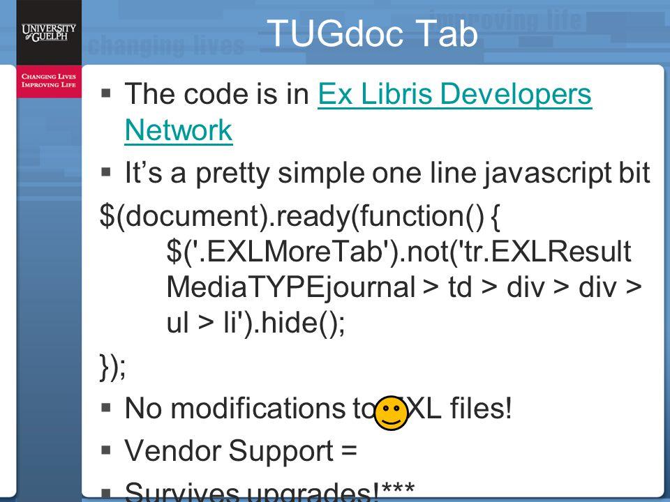 TUGdoc Tab  The code is in Ex Libris Developers NetworkEx Libris Developers Network  It's a pretty simple one line javascript bit $(document).ready(function() { $( .EXLMoreTab ).not( tr.EXLResult MediaTYPEjournal > td > div > div > ul > li ).hide(); });  No modifications to EXL files.