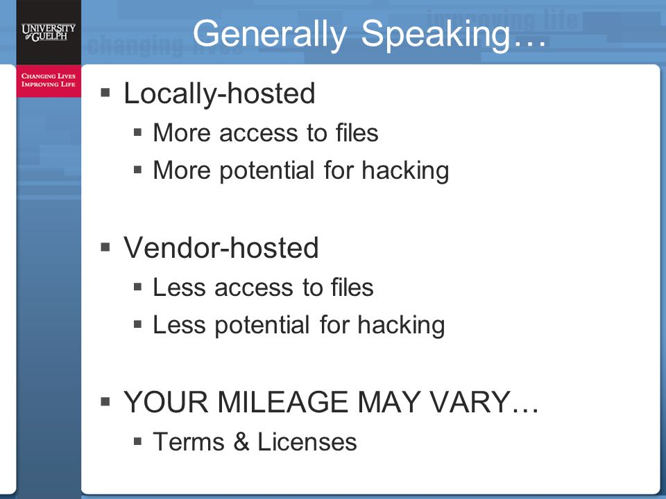 Generally Speaking…  Locally-hosted  More access to files  More potential for hacking  Vendor-hosted  Less access to files  Less potential for hacking  YOUR MILEAGE MAY VARY…  Terms & Licenses