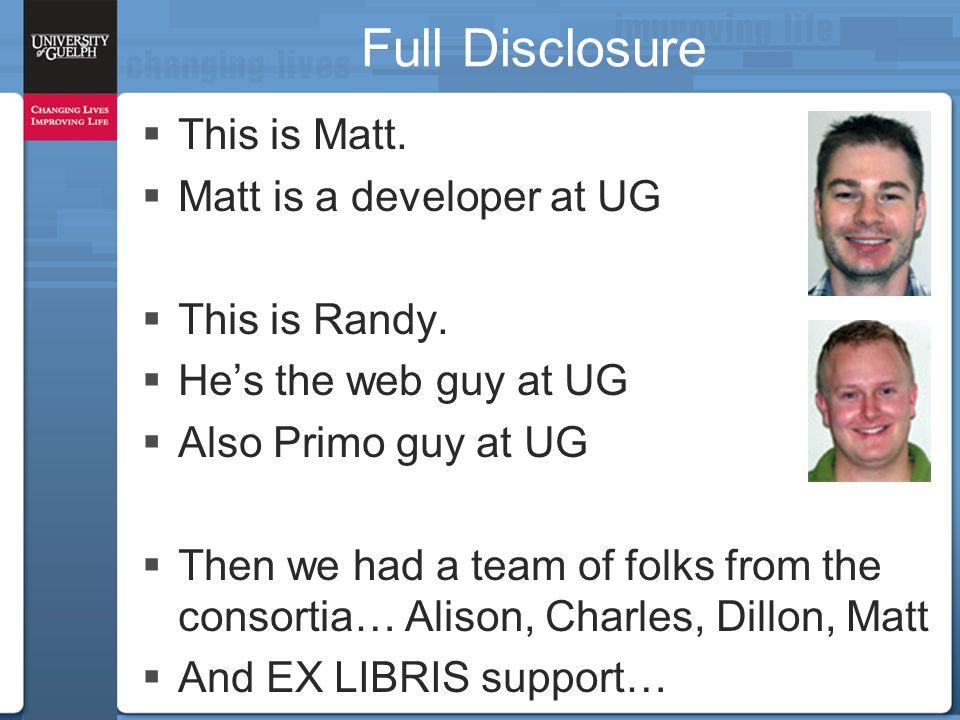 Full Disclosure  This is Matt. Matt is a developer at UG  This is Randy.
