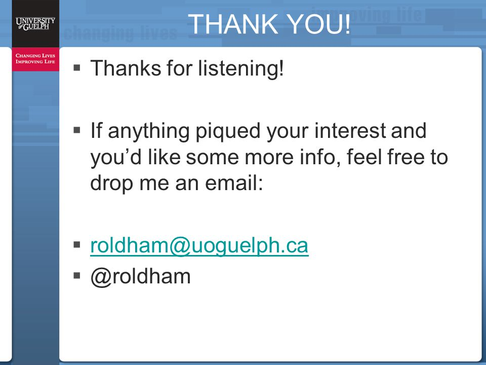 THANK YOU!  Thanks for listening!  If anything piqued your interest and you'd like some more info, feel free to drop me an email:  roldham@uoguelph