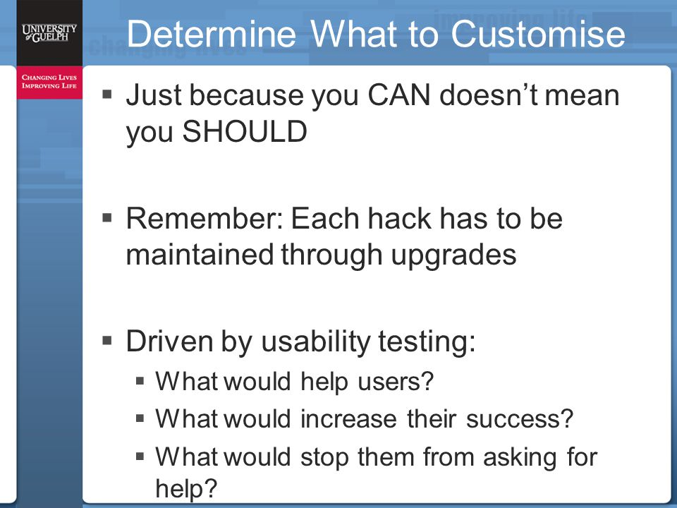 Determine What to Customise  Just because you CAN doesn't mean you SHOULD  Remember: Each hack has to be maintained through upgrades  Driven by usa