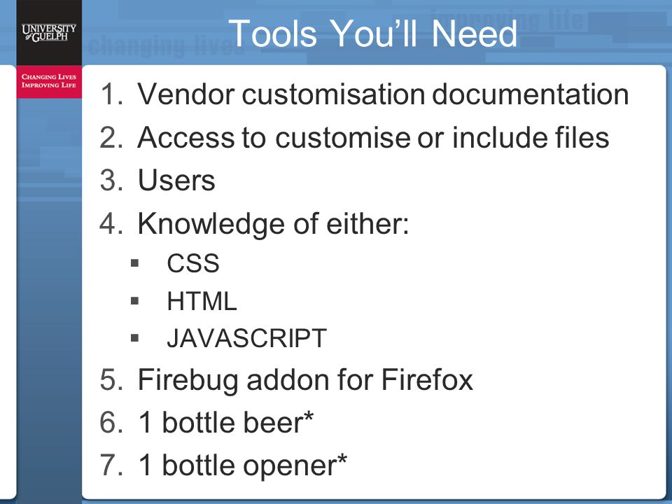 Tools You'll Need 1.Vendor customisation documentation 2.Access to customise or include files 3.Users 4.Knowledge of either:  CSS  HTML  JAVASCRIPT