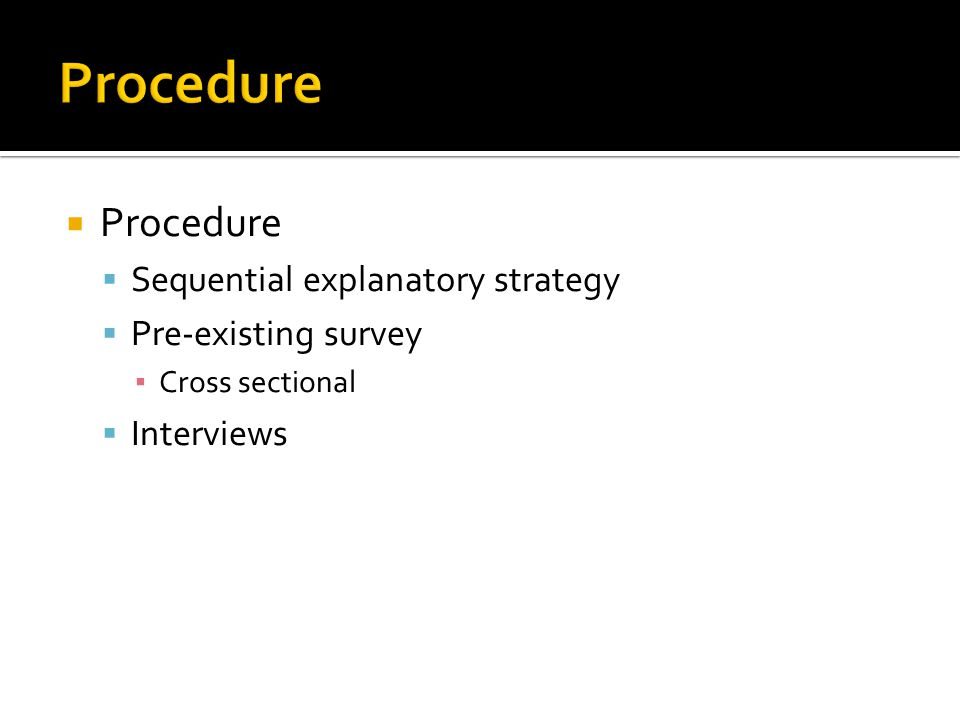  Procedure  Sequential explanatory strategy  Pre-existing survey ▪ Cross sectional  Interviews