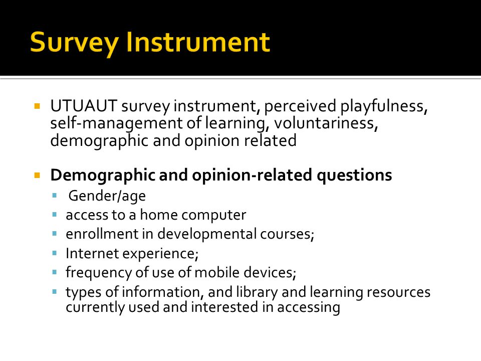  UTUAUT survey instrument, perceived playfulness, self-management of learning, voluntariness, demographic and opinion related  Demographic and opinion-related questions  Gender/age  access to a home computer  enrollment in developmental courses;  Internet experience;  frequency of use of mobile devices;  types of information, and library and learning resources currently used and interested in accessing