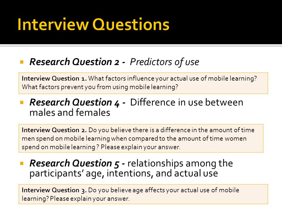  Research Question 2 - Predictors of use  Research Question 4 - Difference in use between males and females  Research Question 5 - relationships among the participants' age, intentions, and actual use Interview Question 1.