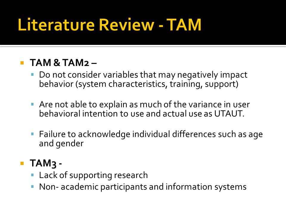  TAM & TAM2 –  Do not consider variables that may negatively impact behavior (system characteristics, training, support)  Are not able to explain as much of the variance in user behavioral intention to use and actual use as UTAUT.